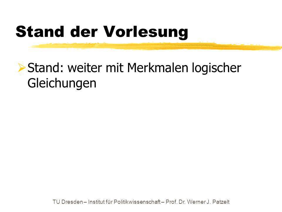 TU Dresden – Institut für Politikwissenschaft – Prof. Dr. Werner J. Patzelt Stand der Vorlesung Stand: weiter mit Merkmalen logischer Gleichungen