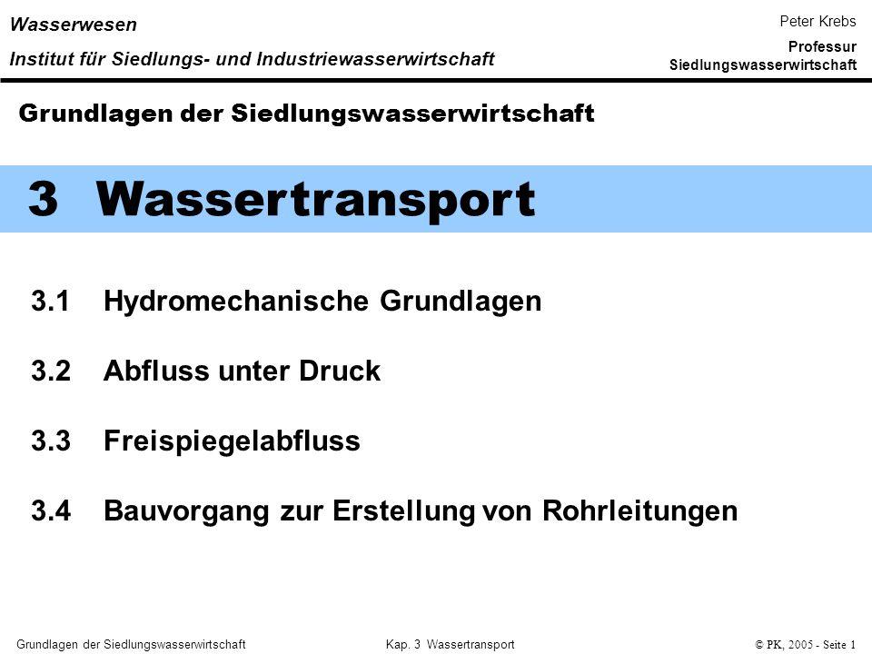 Grundlagen der SiedlungswasserwirtschaftKap. 3 Wassertransport© PK, 2005 - Seite 1 3 Wassertransport 3.1 Hydromechanische Grundlagen 3.2 Abfluss unter