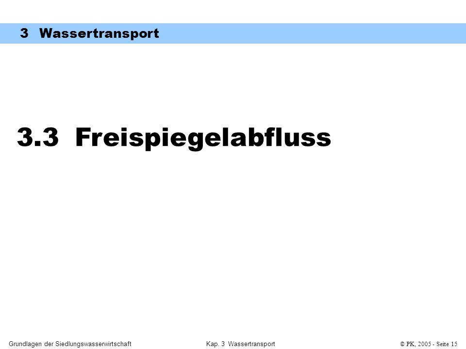 Grundlagen der SiedlungswasserwirtschaftKap. 3 Wassertransport© PK, 2005 - Seite 15 3.3 Freispiegelabfluss 3 Wassertransport