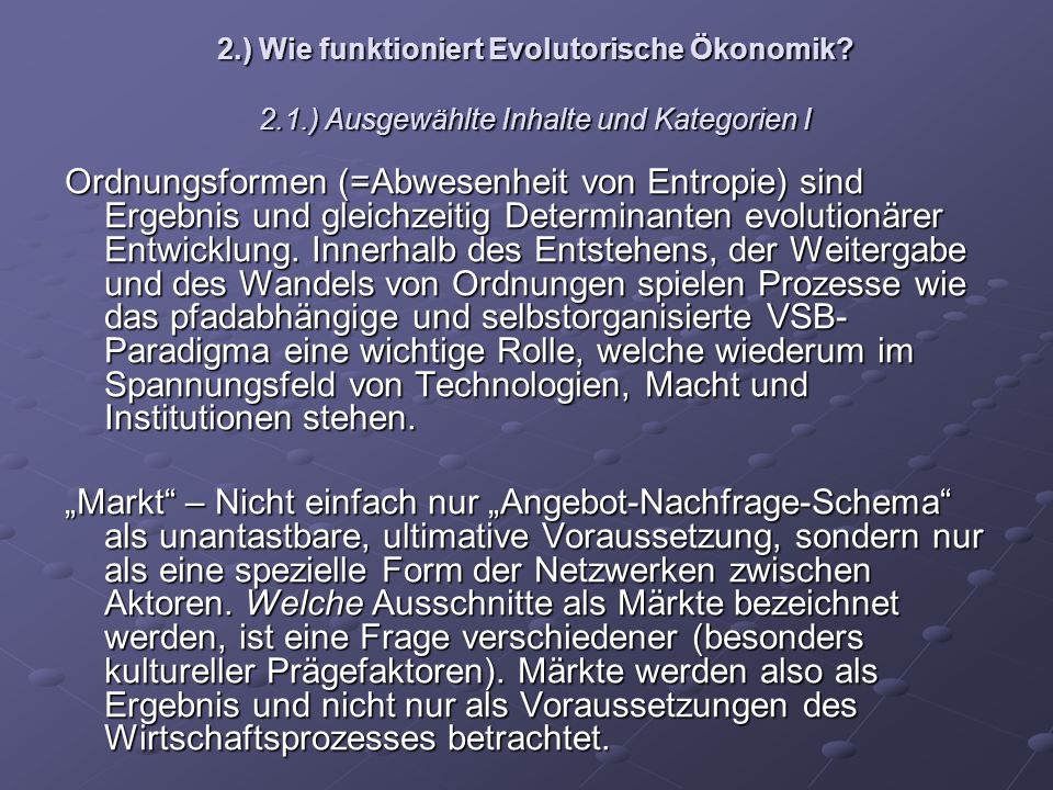 2.) Wie funktioniert Evolutorische Ökonomik? 2.1.) Ausgewählte Inhalte und Kategorien I Ordnungsformen (=Abwesenheit von Entropie) sind Ergebnis und g