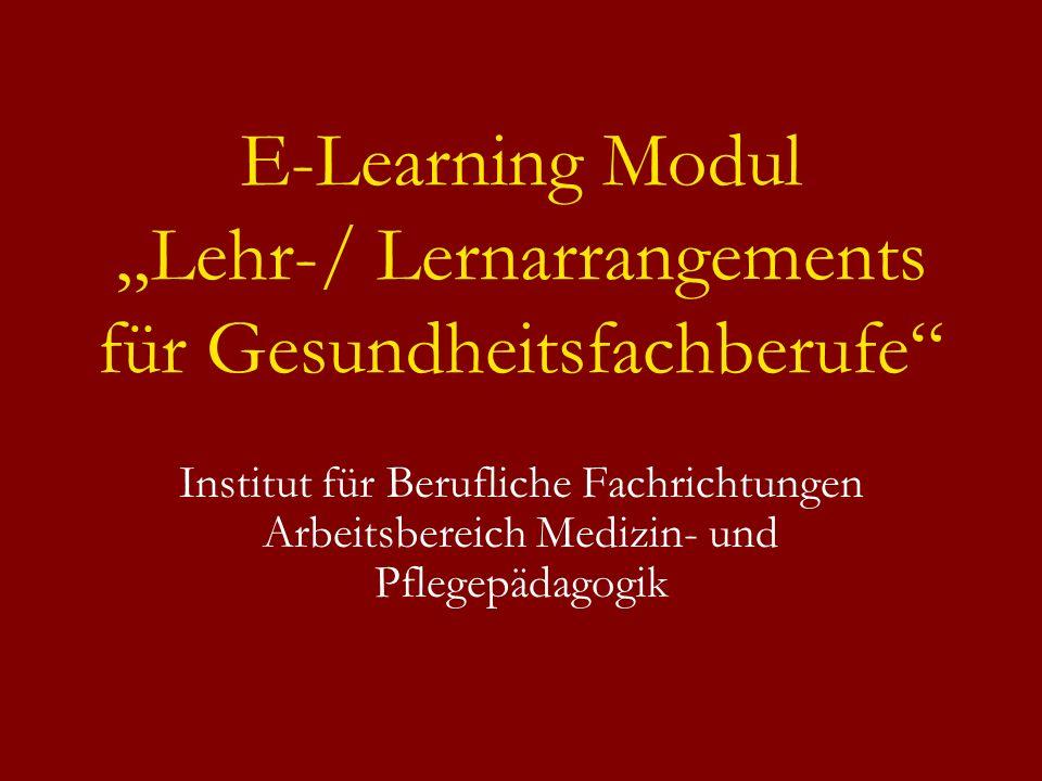 E-Learning Modul Lehr-/ Lernarrangements für Gesundheitsfachberufe Institut für Berufliche Fachrichtungen Arbeitsbereich Medizin- und Pflegepädagogik