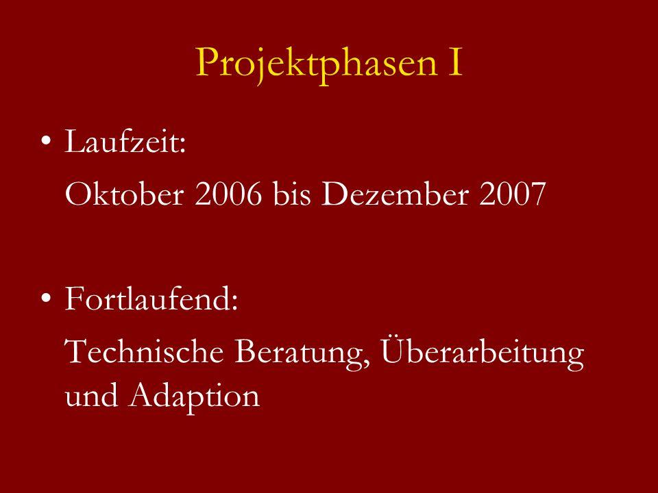 Projektphasen I Laufzeit: Oktober 2006 bis Dezember 2007 Fortlaufend: Technische Beratung, Überarbeitung und Adaption