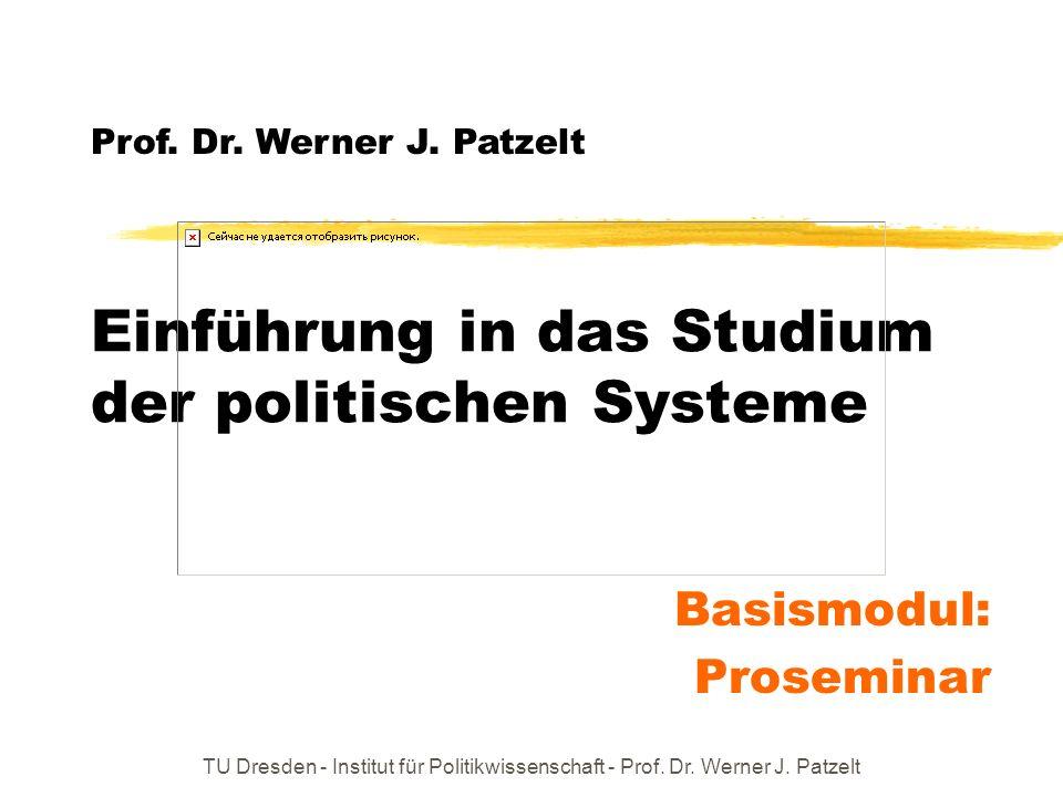 TU Dresden - Institut für Politikwissenschaft - Prof. Dr. Werner J. Patzelt Einführung in das Studium der politischen Systeme Basismodul: Proseminar P
