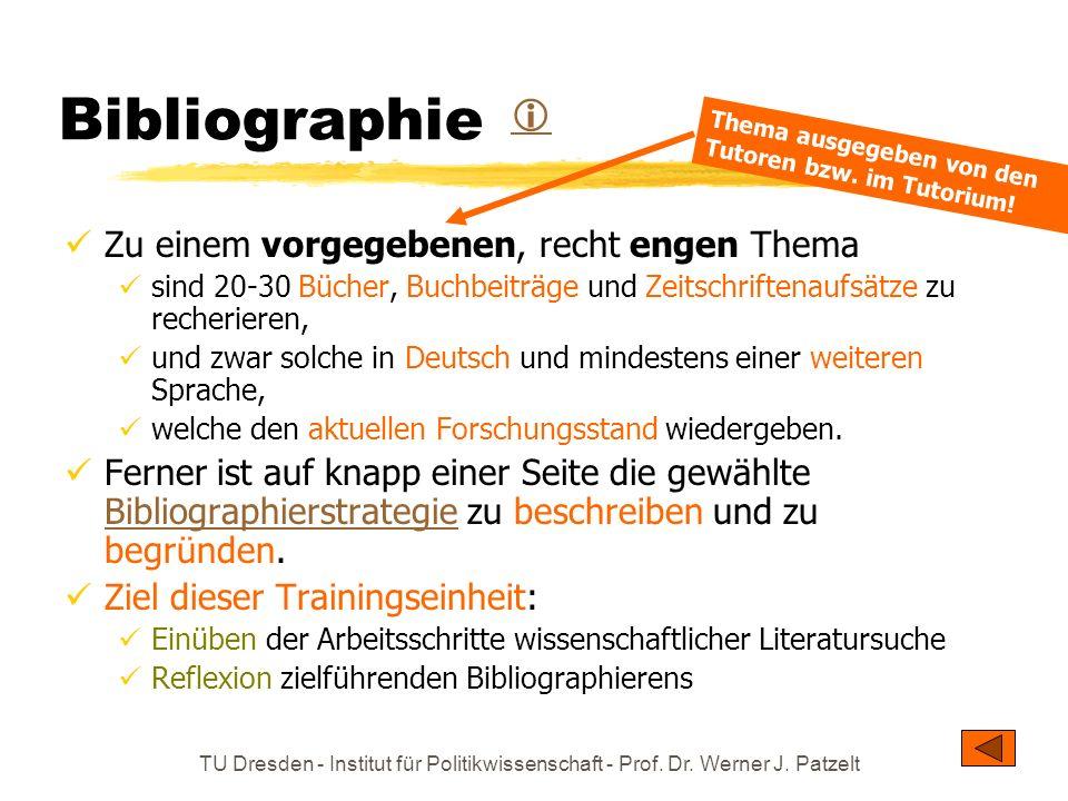 TU Dresden - Institut für Politikwissenschaft - Prof. Dr. Werner J. Patzelt Bibliographie Zu einem vorgegebenen, recht engen Thema sind 20-30 Bücher,