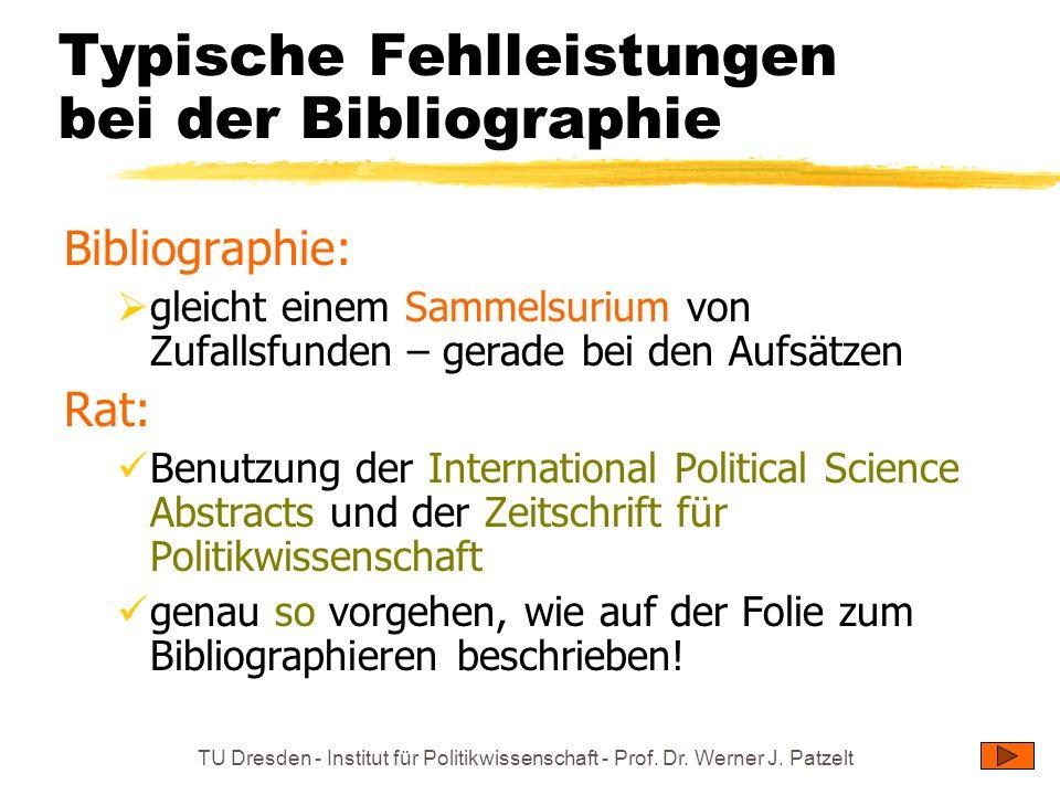 TU Dresden - Institut für Politikwissenschaft - Prof. Dr. Werner J. Patzelt Typische Fehlleistungen bei der Bibliographie Bibliographie: gleicht einem
