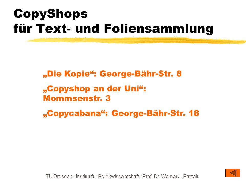 TU Dresden - Institut für Politikwissenschaft - Prof. Dr. Werner J. Patzelt CopyShops für Text- und Foliensammlung Die Kopie: George-Bähr-Str. 8 Copys