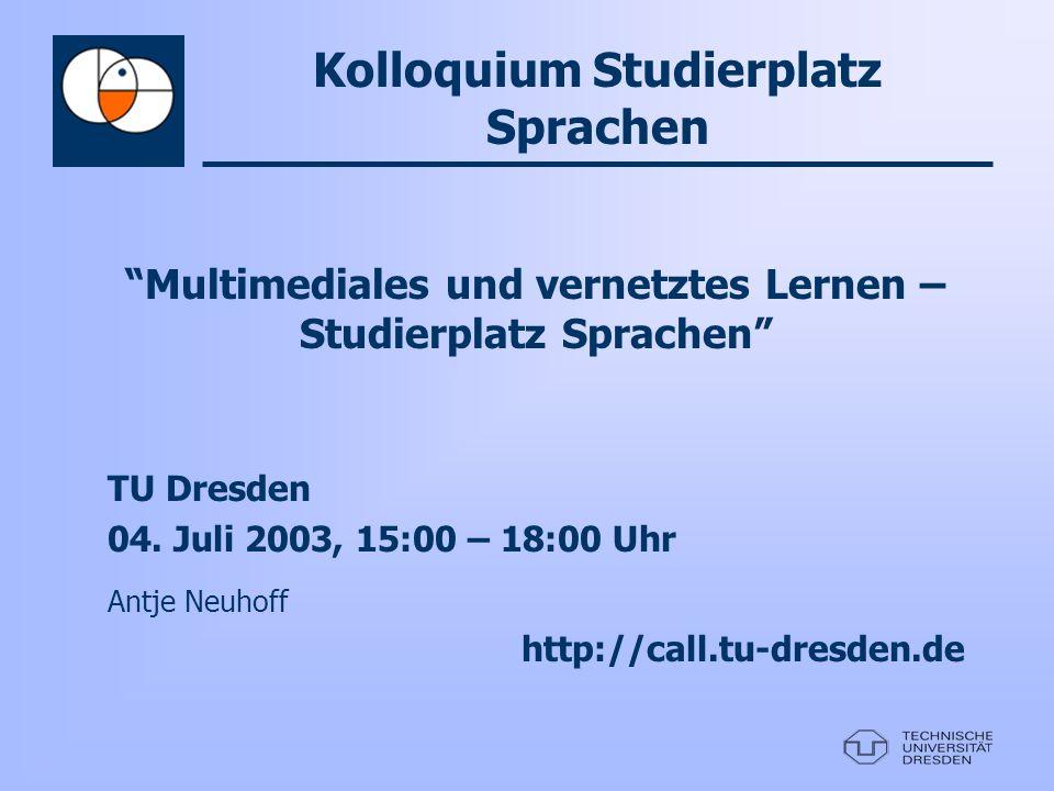 Multimediales und vernetztes Lernen – Studierplatz Sprachen TU Dresden 04. Juli 2003, 15:00 – 18:00 Uhr Antje Neuhoff http://call.tu-dresden.de Kolloq