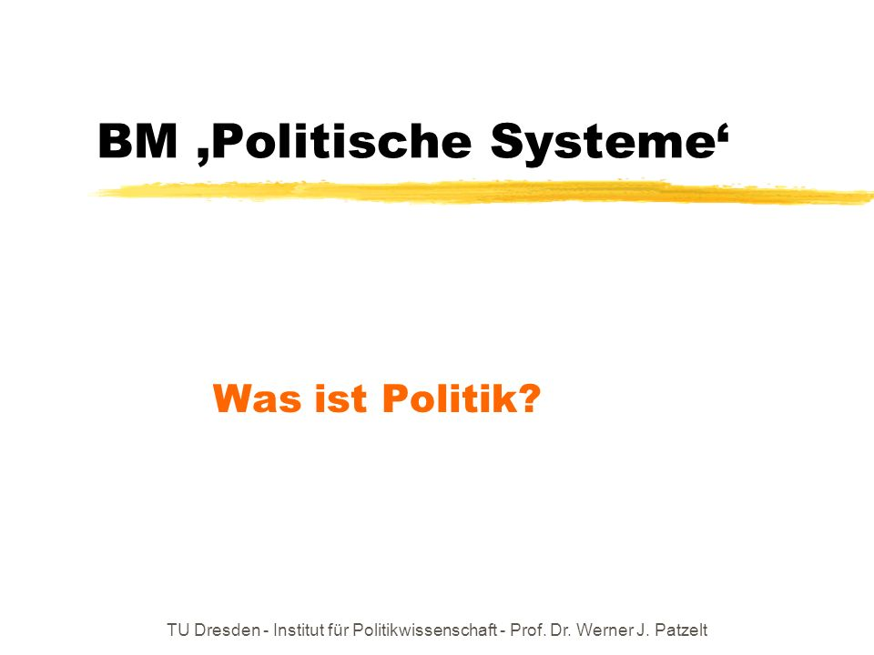 TU Dresden - Institut für Politikwissenschaft - Prof. Dr. Werner J. Patzelt BM Politische Systeme Was ist Politik?