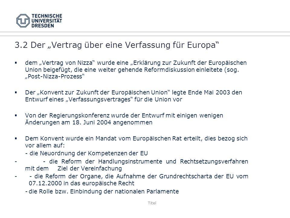 Titel 3.2 Der Vertrag über eine Verfassung für Europa dem Vertrag von Nizza wurde eine Erklärung zur Zukunft der Europäischen Union beigefügt, die eine weiter gehende Reformdiskussion einleitete (sog.