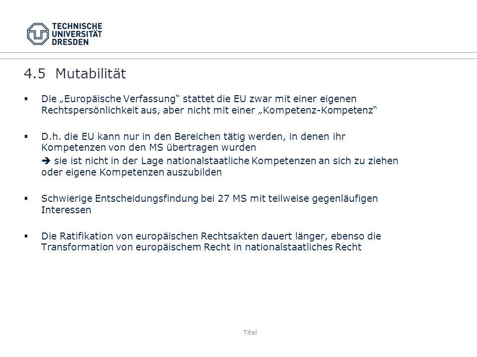 Titel 4.5 Mutabilität Die Europäische Verfassung stattet die EU zwar mit einer eigenen Rechtspersönlichkeit aus, aber nicht mit einer Kompetenz-Kompetenz D.h.