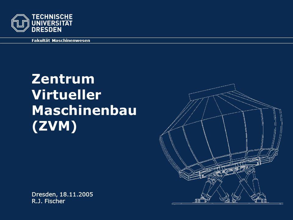 Zentrum Virtueller Maschinenbau (ZVM) Fakultät Maschinenwesen Dresden, 18.11.2005 R.J. Fischer