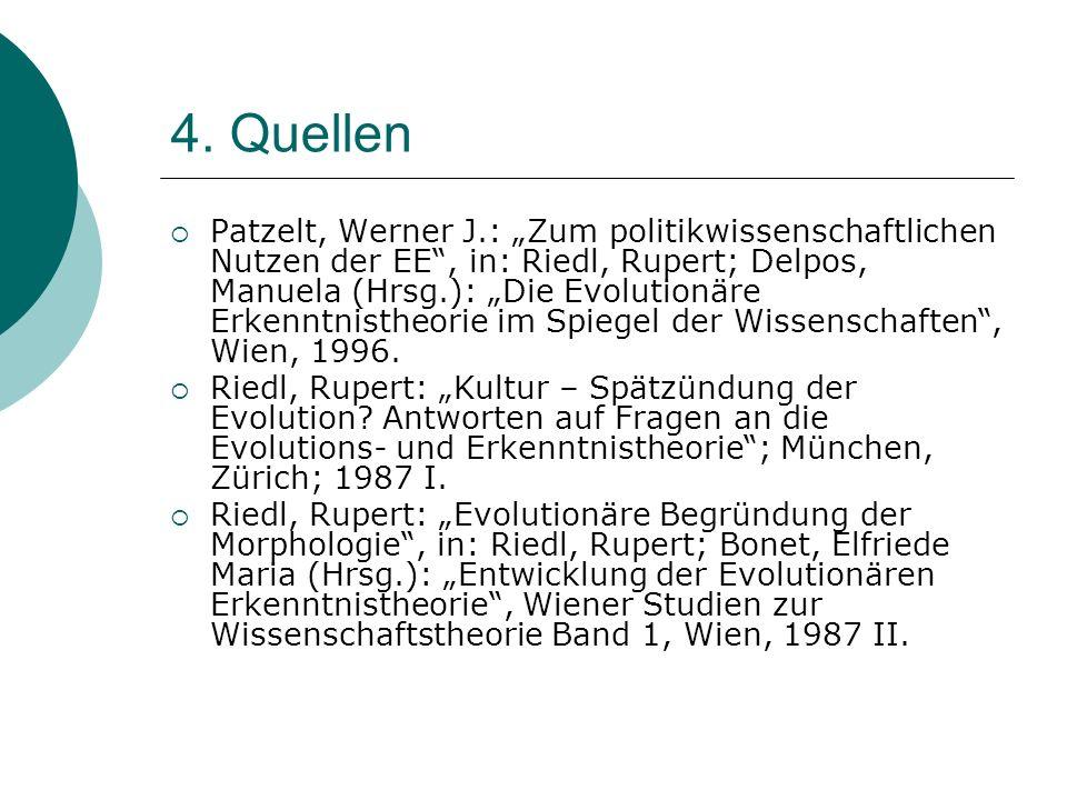 4. Quellen Patzelt, Werner J.: Zum politikwissenschaftlichen Nutzen der EE, in: Riedl, Rupert; Delpos, Manuela (Hrsg.): Die Evolutionäre Erkenntnisthe