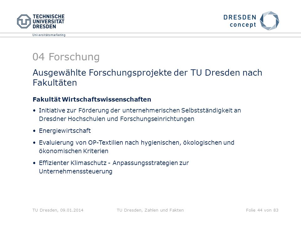 Universitätsmarketing TU Dresden, 09.01.2014TU Dresden, Zahlen und FaktenFolie 45 von 83 04 Forschung Ausgewählte Forschungsprojekte der TU Dresden nach Fakultäten Fakultät Informatik (1) THESEUS; QUAERO - Use Case TEXO - Future Business Value Networks SeaLife: A Semantic Grid Browser for the Life Sciences Applied to the Study of Infectious Diseases Open trusted computing (OPEN-TC) PrimeLife: Privacy and Identity Management in Europe for Life