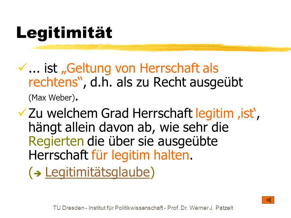 TU Dresden - Institut für Politikwissenschaft - Prof. Dr. Werner J. Patzelt Legitimität... ist Geltung von Herrschaft als rechtens, d.h. als zu Recht