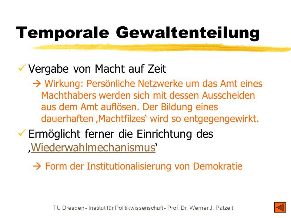 TU Dresden - Institut für Politikwissenschaft - Prof. Dr. Werner J. Patzelt Temporale Gewaltenteilung Vergabe von Macht auf Zeit Wirkung: Persönliche