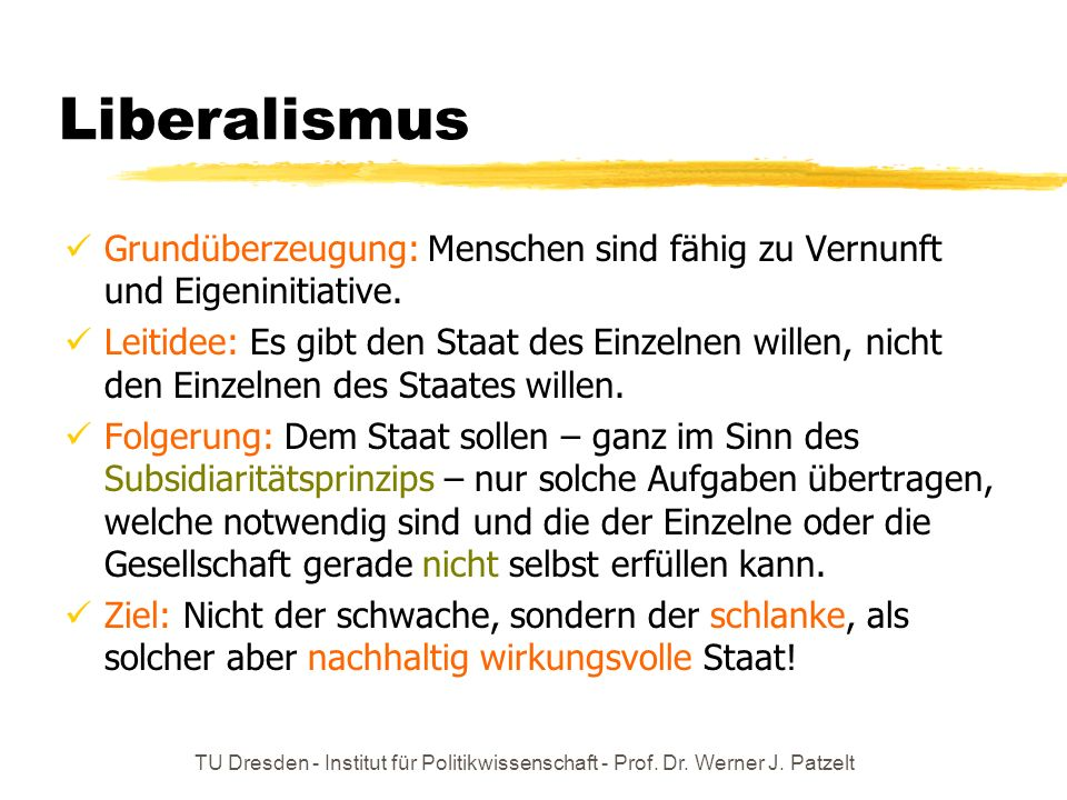 TU Dresden - Institut für Politikwissenschaft - Prof. Dr. Werner J. Patzelt Liberalismus Grundüberzeugung: Menschen sind fähig zu Vernunft und Eigenin