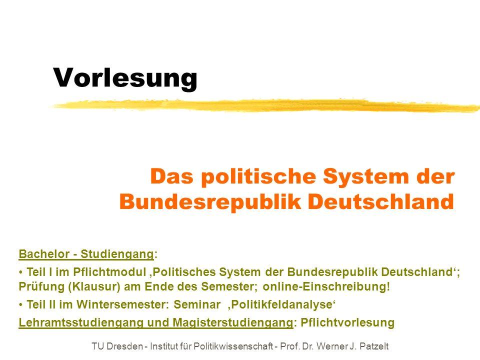 TU Dresden - Institut für Politikwissenschaft - Prof. Dr. Werner J. Patzelt Vorlesung Das politische System der Bundesrepublik Deutschland Bachelor -