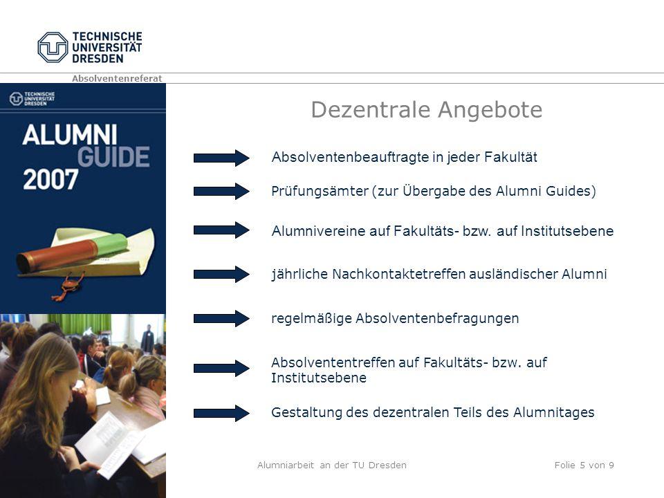 Absolventenreferat Alumniarbeit an der TU DresdenFolie 5 von 9 Dezentrale Angebote Prüfungsämter (zur Übergabe des Alumni Guides) Absolventenbeauftragte in jeder Fakultät Alumnivereine auf Fakultäts- bzw.