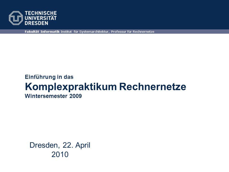 Einführung in das Komplexpraktikum Rechnernetze Wintersemester 2009 Fakultät Informatik Institut für Systemarchitektur, Professur für Rechnernetze Dresden, 22.