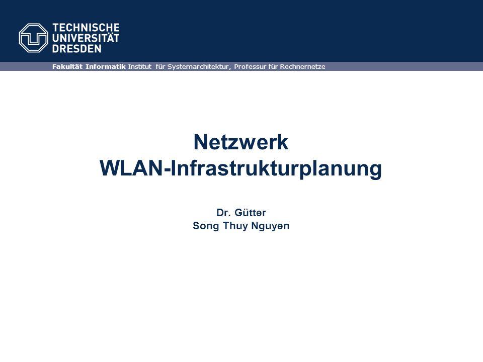 Netzwerk WLAN-Infrastrukturplanung Dr. Gütter Song Thuy Nguyen Fakultät Informatik Institut für Systemarchitektur, Professur für Rechnernetze