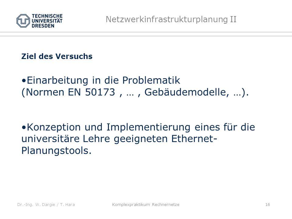 Dr.-Ing. W. Dargie / T. Hara Netzwerkinfrastrukturplanung II Komplexpraktikum Rechnernetze 16 Ziel des Versuchs Einarbeitung in die Problematik (Norme