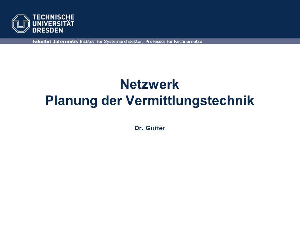 Netzwerk Planung der Vermittlungstechnik Dr. Gütter Fakultät Informatik Institut für Systemarchitektur, Professur für Rechnernetze
