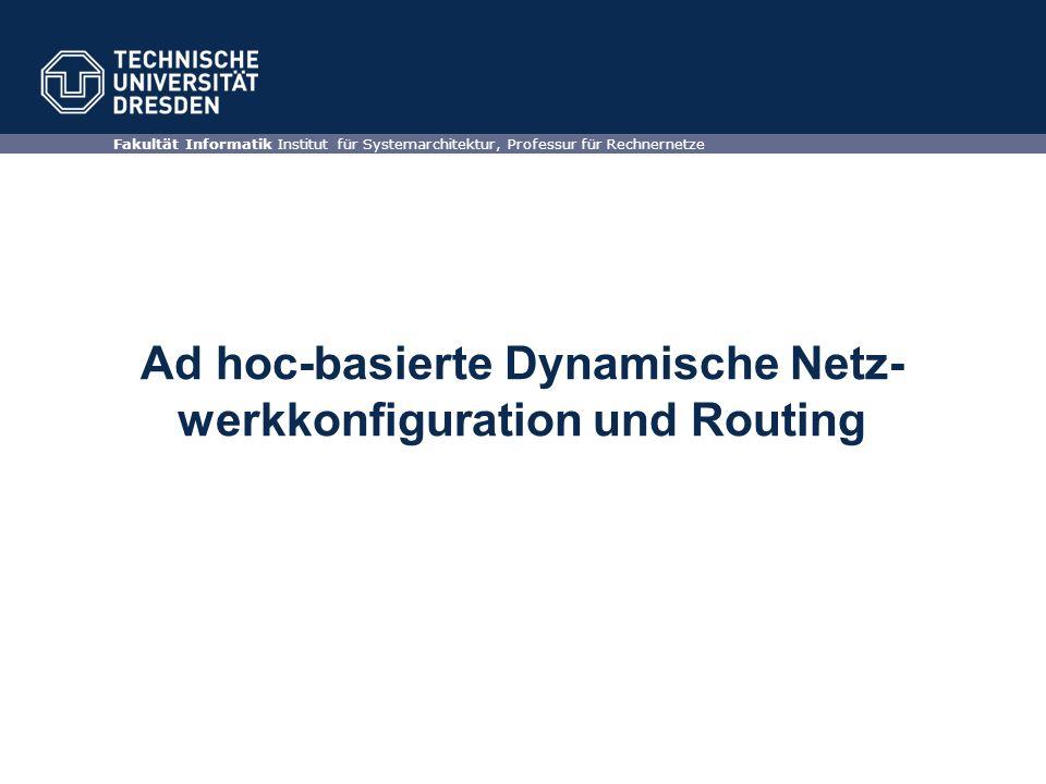 Ad hoc-basierte Dynamische Netz- werkkonfiguration und Routing Fakultät Informatik Institut für Systemarchitektur, Professur für Rechnernetze