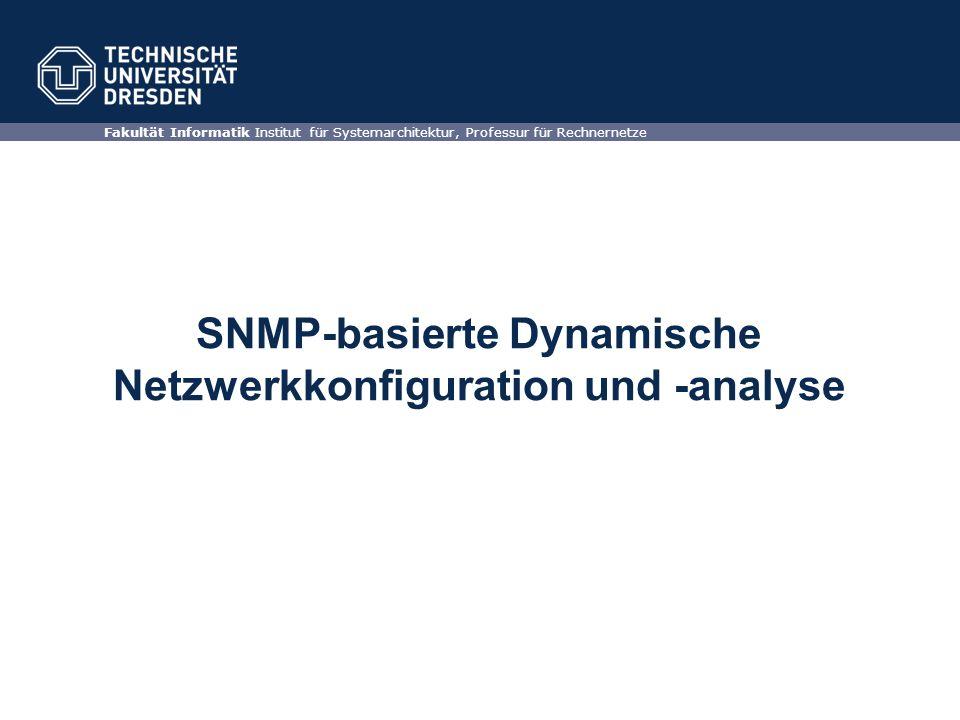 SNMP-basierte Dynamische Netzwerkkonfiguration und -analyse Fakultät Informatik Institut für Systemarchitektur, Professur für Rechnernetze