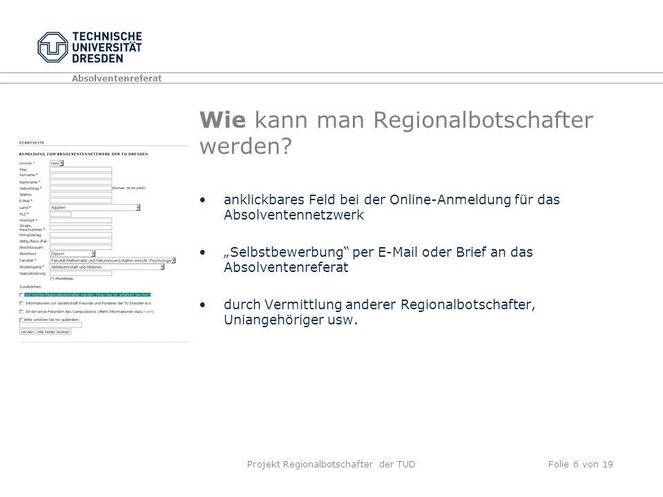 Absolventenreferat Projekt Regionalbotschafter der TUDFolie 6 von 19 Wie kann man Regionalbotschafter werden.