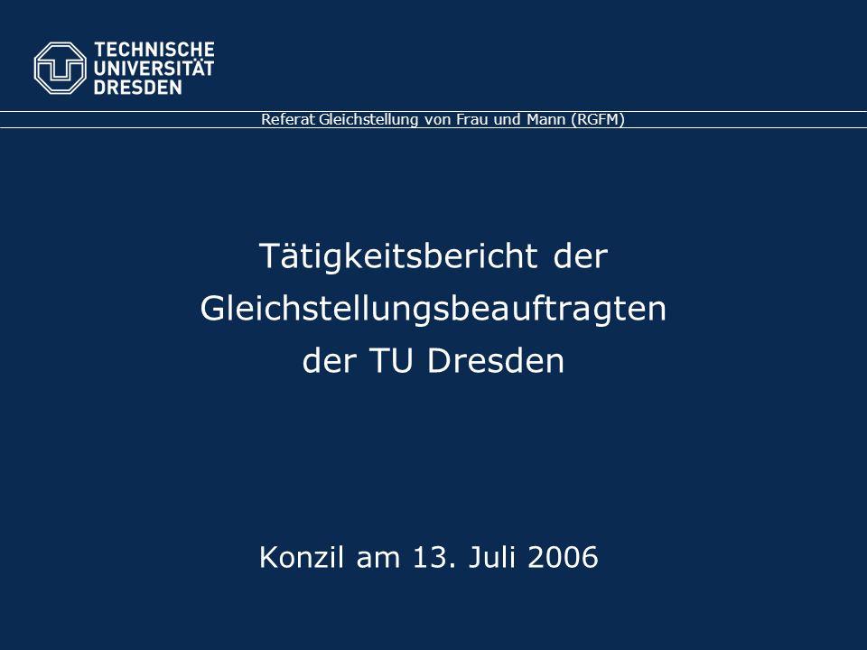 Tätigkeitsbericht der Gleichstellungsbeauftragten der TU Dresden Referat Gleichstellung von Frau und Mann (RGFM) Konzil am 13.