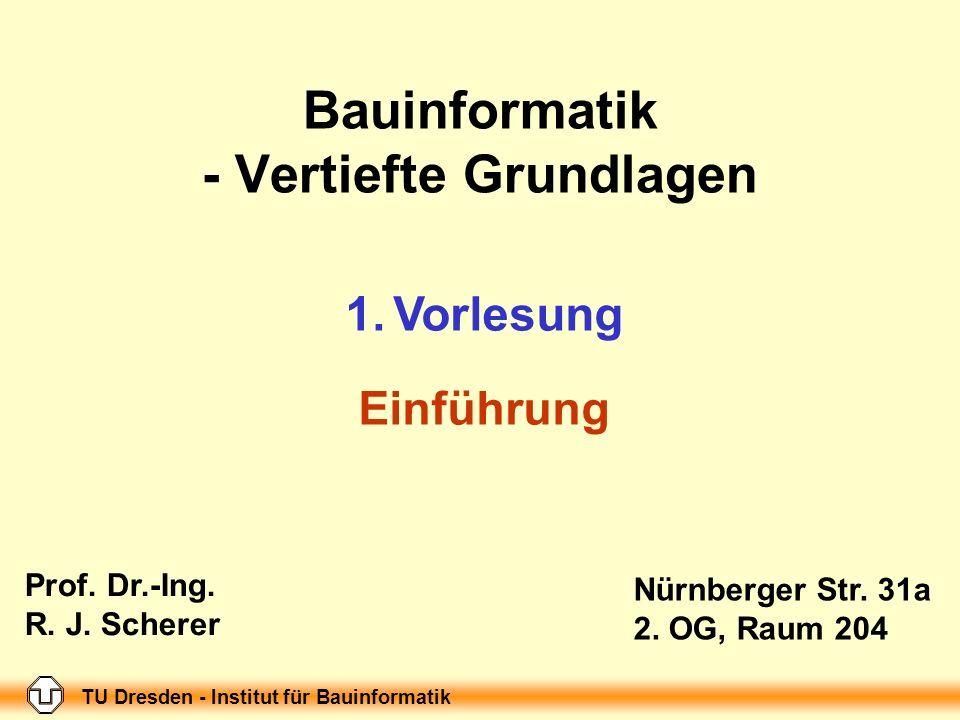 TU Dresden - Institut für Bauinformatik Folie-Nr.: 1 Bauinformatik - Vertiefte Grundlagen 1.Vorlesung Einführung Nürnberger Str. 31a 2. OG, Raum 204 T
