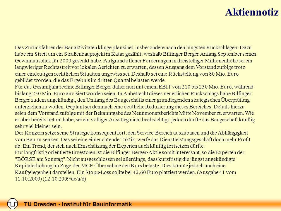 TU Dresden - Institut für Bauinformatik 09.10.2009 H ANDELSBLATT T ITELSEITE N EUE G ESCHÄFTSFELDER H OCHTIEF MAG NICHT MEHR BAUEN VON S ÖNKE I WERSEN UND H ANS -P ETER S IEBENHAAR D IE E SSENER H OCHTIEF AG WILL KEIN B AUKONZERN MEHR SEIN - ZUMINDEST NICHT AUF IHREM H EIMATMARKT.
