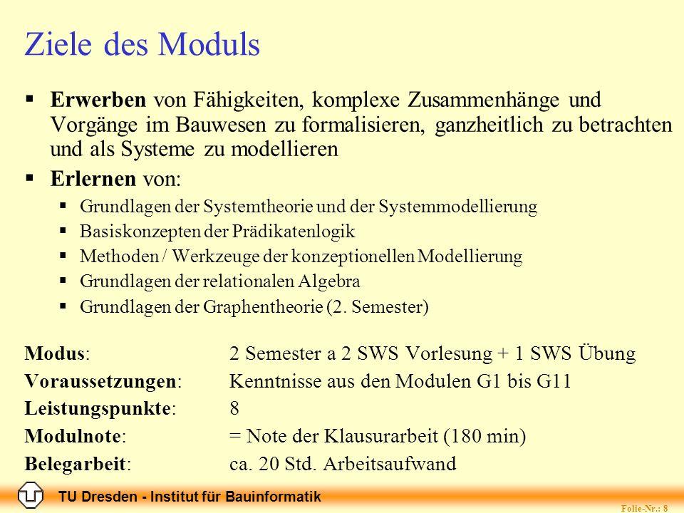 TU Dresden - Institut für Bauinformatik Folie-Nr.: 9 Ziele der Moduls Betrachtung von Ingenieurbauwerken, Projekten und Informationsversorgung als Systeme Formulieren von Zielen und Teilzielen Formaliserung Modellierung Strukturierte, verteilbare Problemlösung Prozessmodelle Informations- und Wissensakquisition Logisches Handeln