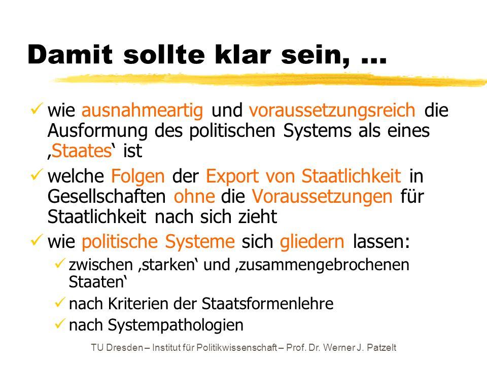 TU Dresden – Institut für Politikwissenschaft – Prof. Dr. Werner J. Patzelt Damit sollte klar sein,... wie ausnahmeartig und voraussetzungsreich die A