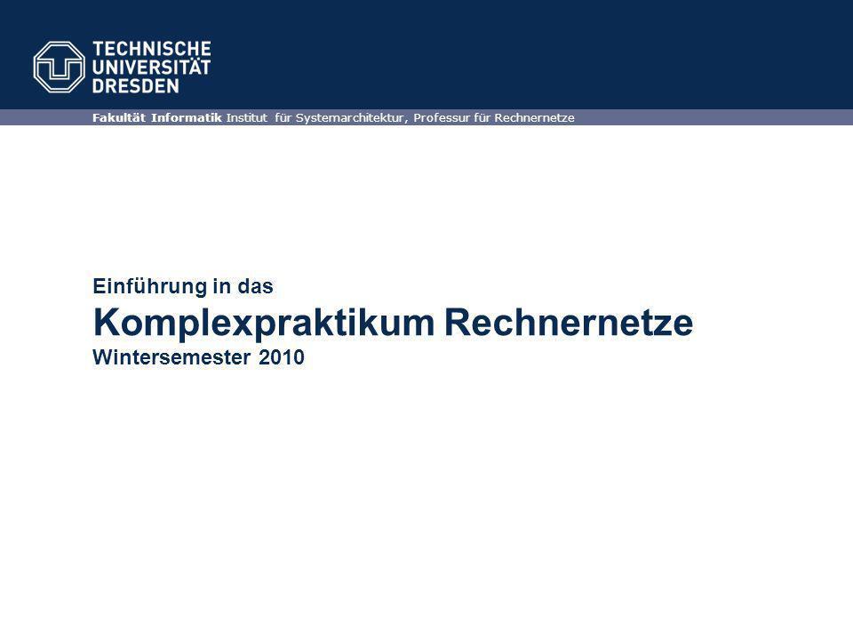 Einführung in das Komplexpraktikum Rechnernetze Wintersemester 2010 Fakultät Informatik Institut für Systemarchitektur, Professur für Rechnernetze