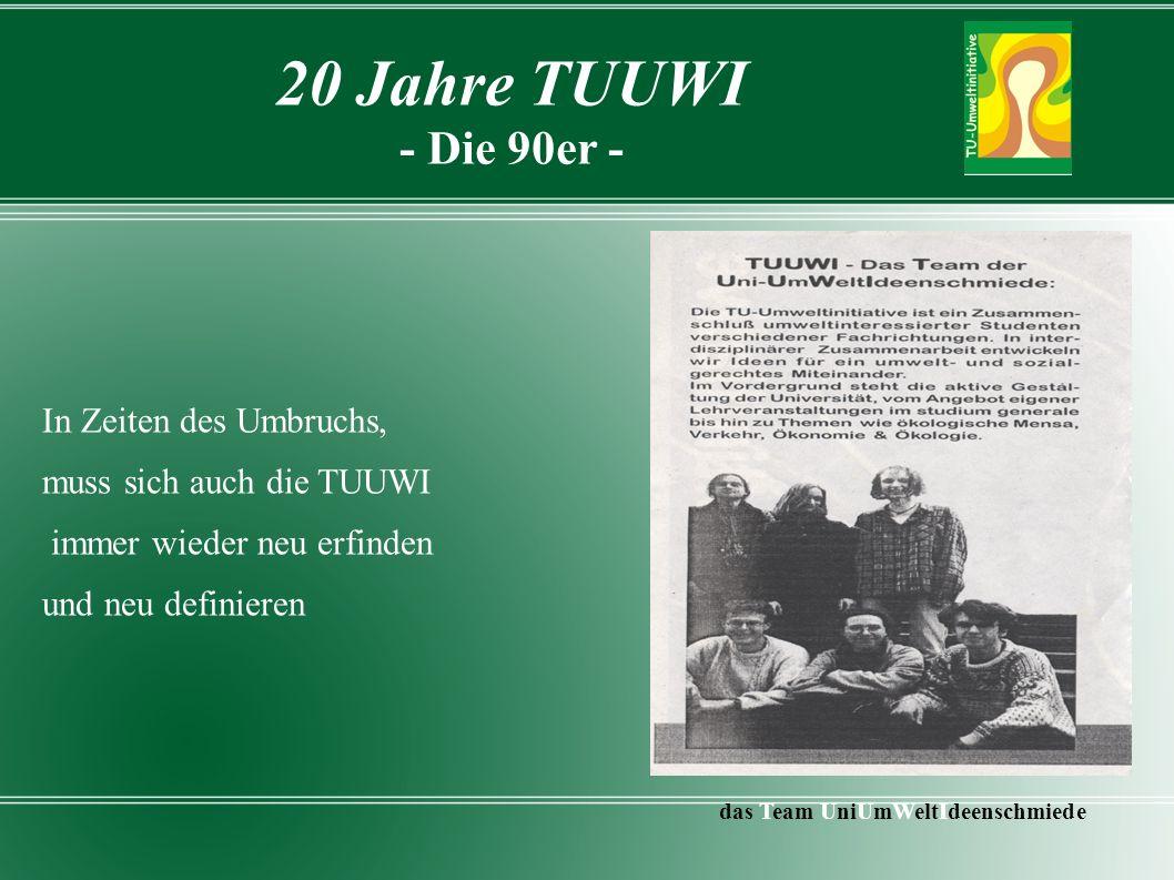 20 Jahre TUUWI - Die 90er - In Zeiten des Umbruchs, muss sich auch die TUUWI immer wieder neu erfinden und neu definieren das Team UniUmWeltIdeenschmiede