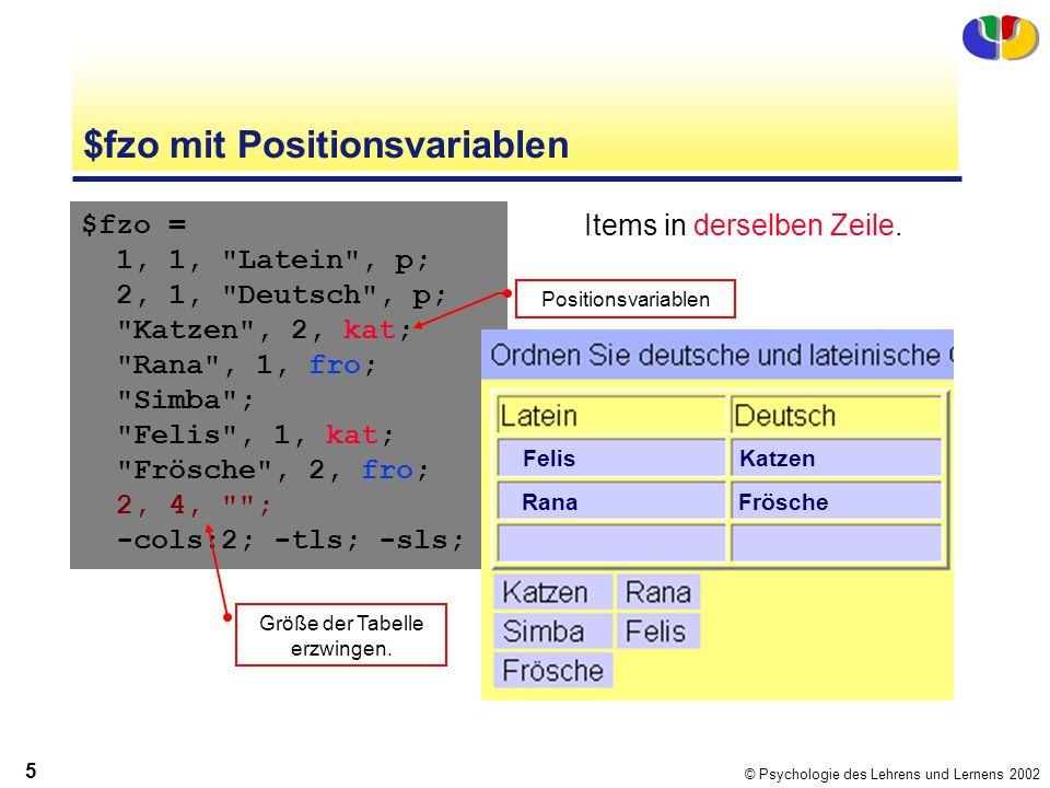 © Psychologie des Lehrens und Lernens 2002 5 $fzo mit Positionsvariablen $fzo = 1, 1, Latein , p; 2, 1, Deutsch , p; Katzen , 2, kat; Rana , 1, fro; Simba ; Felis , 1, kat; Frösche , 2, fro; 2, 4, ; -cols:2; -tls; -sls; Items in derselben Zeile.
