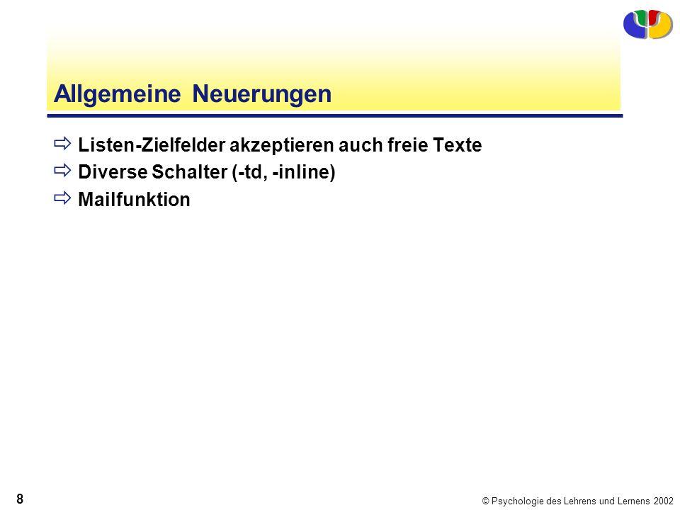 © Psychologie des Lehrens und Lernens 2002 8 Allgemeine Neuerungen Listen-Zielfelder akzeptieren auch freie Texte Diverse Schalter (-td, -inline) Mailfunktion