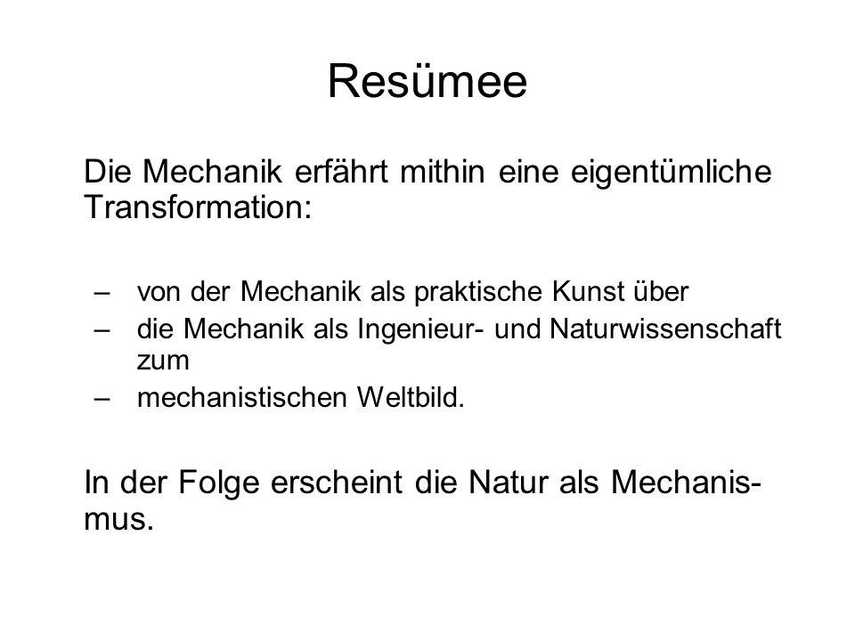 Resümee Die Mechanik erfährt mithin eine eigentümliche Transformation: –von der Mechanik als praktische Kunst über –die Mechanik als Ingenieur- und Na