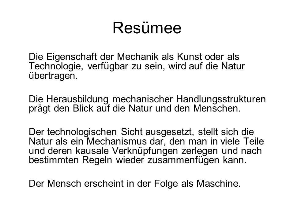 Resümee Die Eigenschaft der Mechanik als Kunst oder als Technologie, verfügbar zu sein, wird auf die Natur übertragen. Die Herausbildung mechanischer