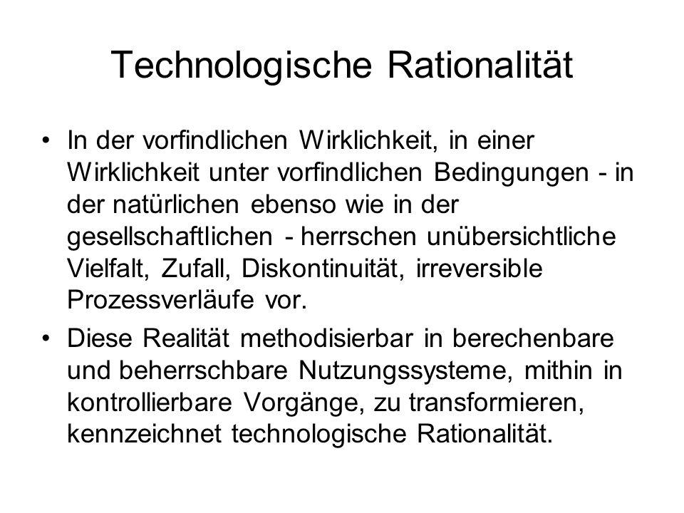 Technologische Rationalität In der vorfindlichen Wirklichkeit, in einer Wirklichkeit unter vorfindlichen Bedingungen - in der natürlichen ebenso wie i