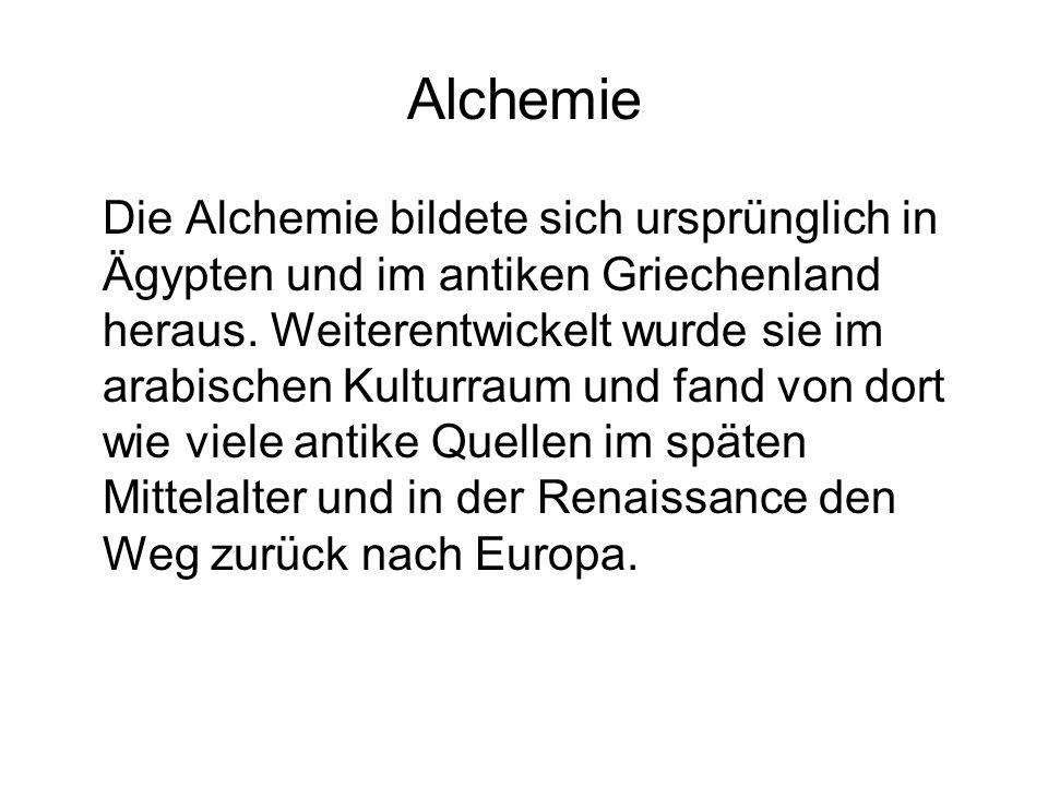 Alchemie Die Alchemie bildete sich ursprünglich in Ägypten und im antiken Griechenland heraus. Weiterentwickelt wurde sie im arabischen Kulturraum und