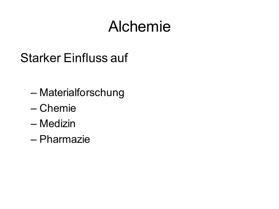Alchemie Starker Einfluss auf –Materialforschung –Chemie –Medizin –Pharmazie