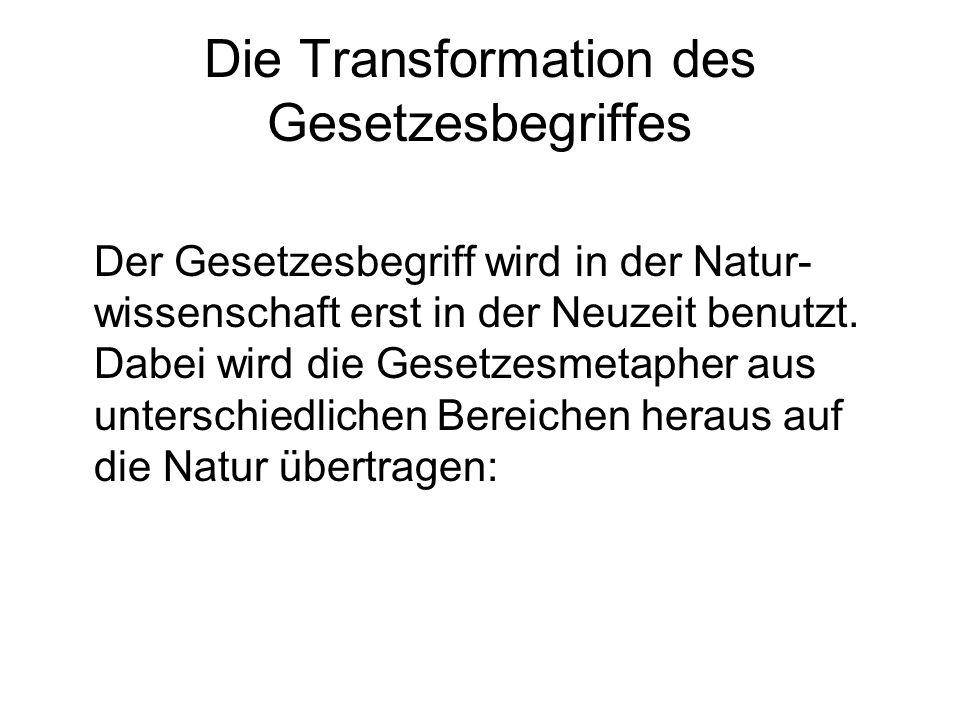 Die Transformation des Gesetzesbegriffes Der Gesetzesbegriff wird in der Natur- wissenschaft erst in der Neuzeit benutzt. Dabei wird die Gesetzesmetap