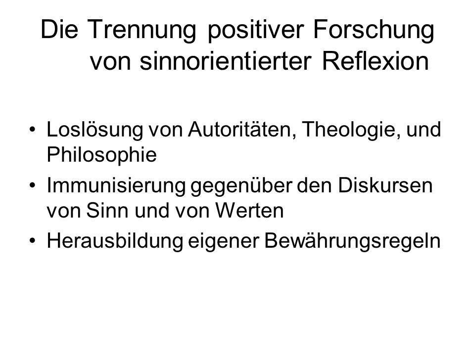 Die Trennung positiver Forschung von sinnorientierter Reflexion Loslösung von Autoritäten, Theologie, und Philosophie Immunisierung gegenüber den Disk