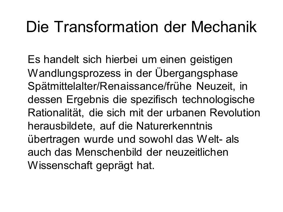 Die Transformation der Mechanik Es handelt sich hierbei um einen geistigen Wandlungsprozess in der Übergangsphase Spätmittelalter/Renaissance/frühe Ne