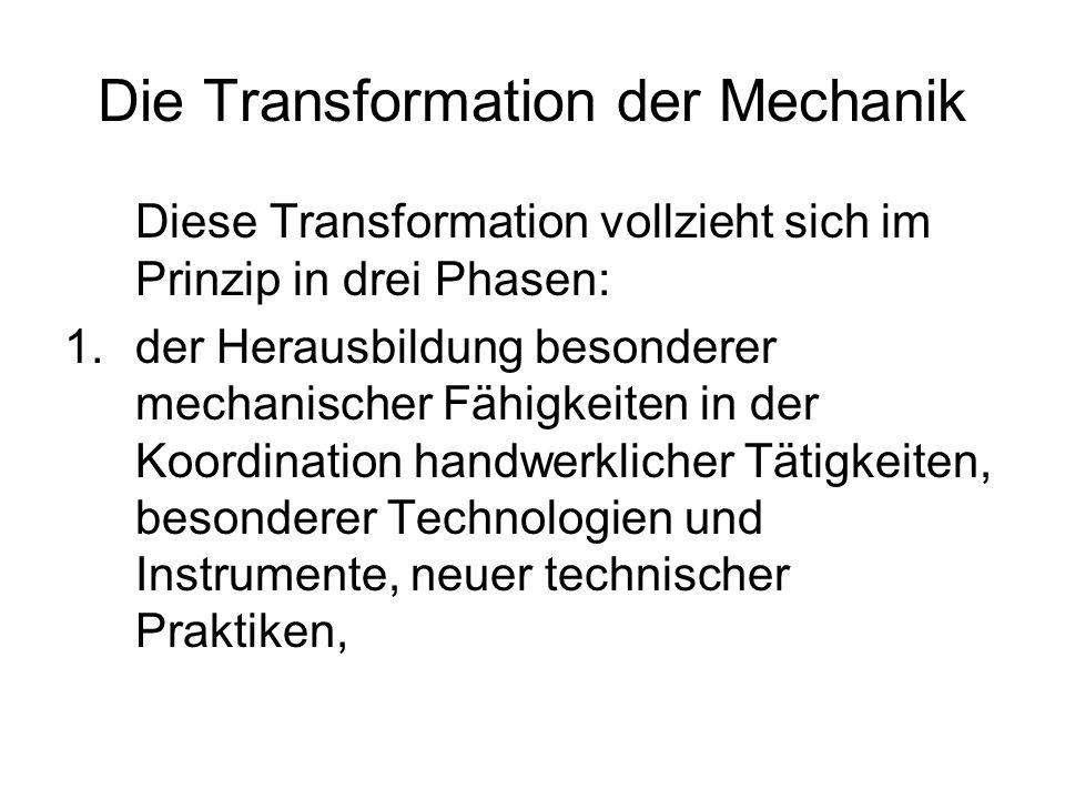 Die Transformation der Mechanik Diese Transformation vollzieht sich im Prinzip in drei Phasen: 1.der Herausbildung besonderer mechanischer Fähigkeiten