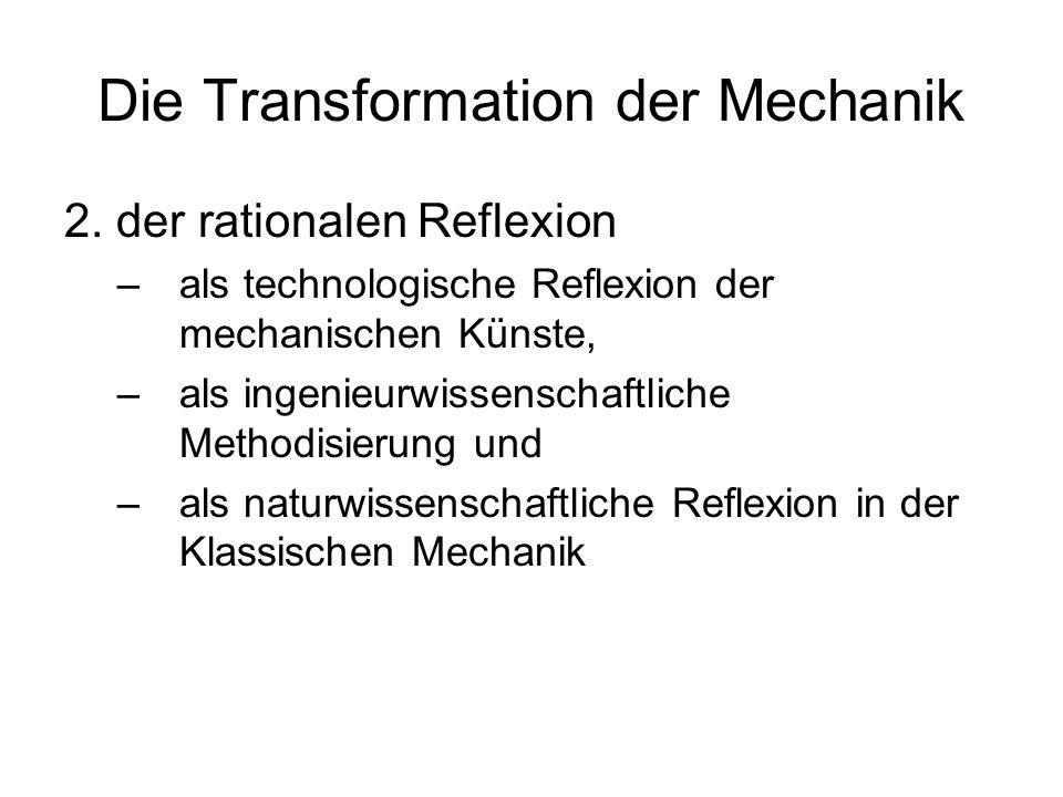 Die Transformation der Mechanik 2. der rationalen Reflexion –als technologische Reflexion der mechanischen Künste, –als ingenieurwissenschaftliche Met