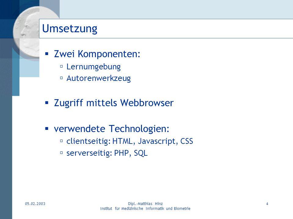 05.02.2003Dipl.-Matthias Hinz Institut für Medizinische Informatik und Biometrie 4 Umsetzung Zwei Komponenten: Lernumgebung Autorenwerkzeug Zugriff mi