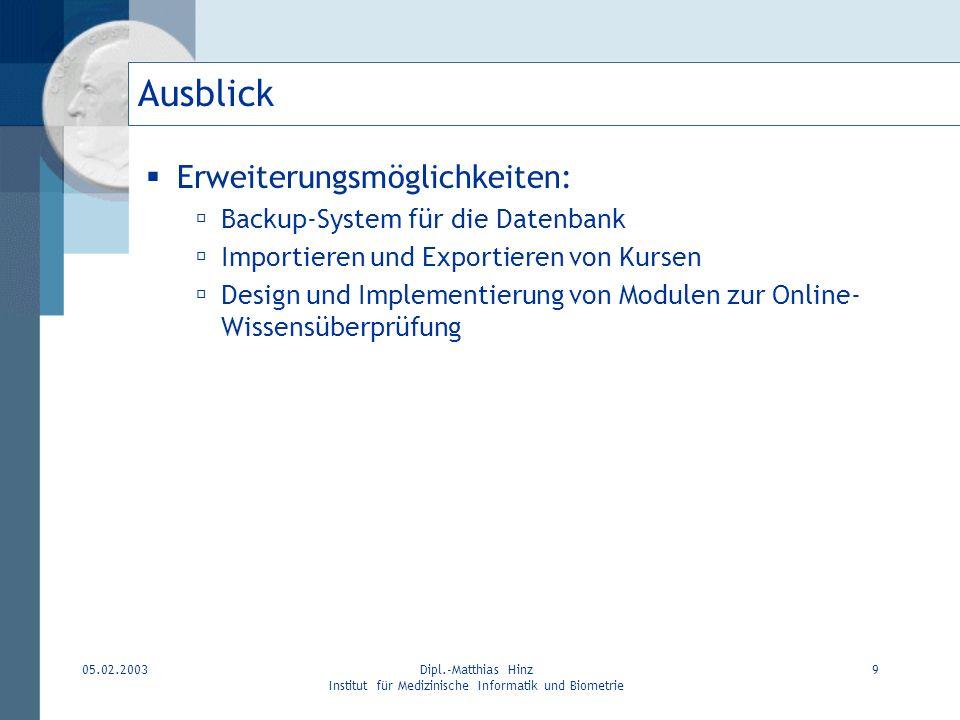 05.02.2003Dipl.-Matthias Hinz Institut für Medizinische Informatik und Biometrie 9 Ausblick Erweiterungsmöglichkeiten: Backup-System für die Datenbank